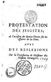 Protestation des jesuites ; a l'occasion du dernier decret sur les affaires de la Chine. Avec des reflexions sur la protestation de messieurs des missions etrangeres