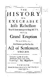The History of the Execrable Irish Rebellion Trac'd from Many Preceeding Acts, the the Grand Eruption the 23. of October, 1641: And Thence Pursued to the Act of Settlement, MDCLXII.