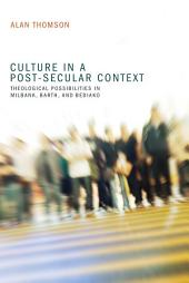 Culture in a Post-Secular Context: Theological Possibilities in Milbank, Barth, and Bediako