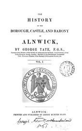 The History of the Borough, Castle, and Barony of Alnwick: Volume 1
