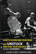 How To Overcome Your Fear, Get Unstuck And Fuel Your Success