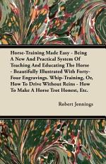 Horse-Training Made Easy - Being a New and Practical System of Teaching and Educating the Horse - Beautifully Illustrated with Forty-Four Engravings
