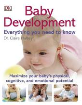 Baby Development Everything You Need to Know: Maximizing Your Baby's Physical, Cognitive, and Emotional Potential