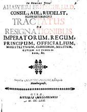 Ahasveri Fritschi, J.U.D. ... Tractatus de resignationibus imperatorum, regum, principum, officialium, magistratuum, clericorum, militum, civium ac famulorum, &c