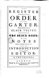 The Register of the Most Noble Order of the Garter: From Its Cover in Black Velvet, Usually Called the Black Book; with Notes Placed at the Bottom of the Pages, and an Introduction Prefixed by the Editor, Volume 1