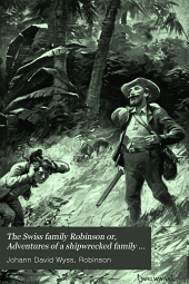 The Swiss Family Robinson: Or, The Adventures of a Shipwrecked Family on a Desolate Island