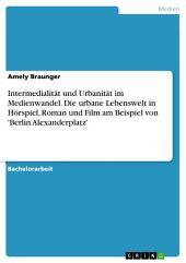 Intermedialität und Urbanität im Medienwandel. Die urbane Lebenswelt in Hörspiel, Roman und Film am Beispiel von 'Berlin Alexanderplatz'