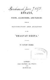 Essays, Poems, Allegories and Fables: With an Elucidation and Analysis of The'Bhagvat Geeta'