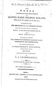 The Works (never Before Published) of Jeanne-Marie Phlipon Roland, Wife of the Ex-Minister of the Interior, Containing Her Philosophical and Literary Essays Written Previous to Her Marriage, Her Correspondence, and Her Travels: To which are Annexed the Justification Documents Relative to Her Imprisonment and Condemination. The Whole Preceded by a Preliminary Discourse, Interspersed with Notes, Illustrative and Explanatory