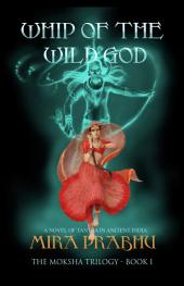 Whip Of The Wild God (The Moksha Trilogy, #1): A Novel Of Tantra In Ancient India