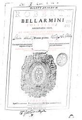 Disputationum Roberti Bellarmini ... De controuersiis christianae fidei aduersus huius temporis haereticos tomus primus ...