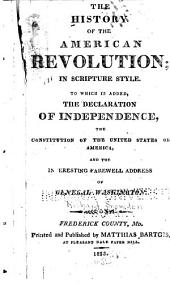 The History of the American Revolution, in Scripture Style: To which is Added, the Declaration of Independence, the Constitution of the United States of America, and the Interesting Farewell Address of General Washington