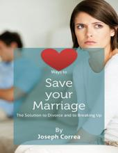Ways to Save Your Marriage: The Solution to Divorce and to Breaking Up