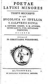 Poetae Latini Minores: In Qvo Bvcolica Et Idyllia T. Calpvrnii Sicvli, A. Septimii Sereni, D. M. Avsonii, Severi Sancti, Pvbl. Optatiani Porphyrii, Aliorvm, Volume 2