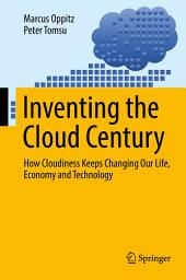 Inventing the Cloud Century: How Cloudiness Keeps Changing Our Life, Economy and Technology