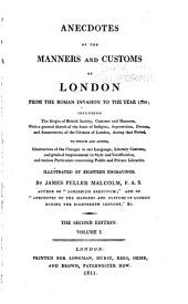 Anecdotes of the Manners and Customs of London from the Roman Invasion to the Year 1700: Including the Origin of British Society, Customs and Manners, with a General Sketch of the State of Religion, Superstition, Dresses, and Amusements of the Citizens of London, During that Period; to which are Added, Illustrations of the Changes in Our Language, Literary Customs, and Gradual Improvement in Style and Versification, and Various Particulars Concerning Public and Private Libraries, Illustrated by Eighteen Engravings, Volume 1