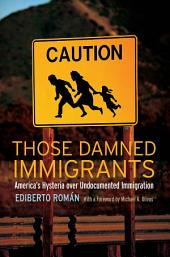Those Damned Immigrants: America's Hysteria over Undocumented Immigration