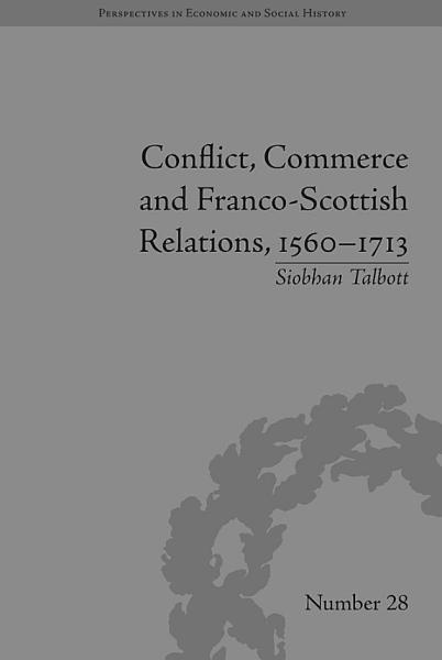 Conflict, Commerce and Franco-Scottish Relations, 1560–1713