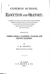 Common School Elocution and Oratory: a Manual of Vocal Culture Based Upon Scientific Principles ...