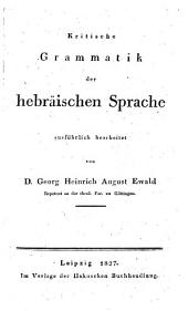 Kritische Grammatik der hebraischen Sprache ausfuhrlich bearbeitet von d. Georg Heinrich August Ewald ...