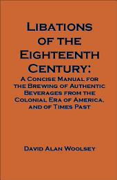 Libations of the Eighteenth Century: A Concise Manual for the Brewing of Authentic Beverages from the Colonial Era of America, and of Times Past