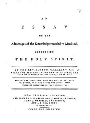 An essay on the advantages of the knowledge revealed to mankind  concerning the Holy Spirit  etc