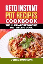 Keto Instant Pot Recipes Cookbook: The Ultimate Ketogenic Diet Recipe Book
