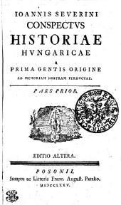 Ioannis Severini Conspectvs Historiae Hvngaricae A Prima Gentis Origine Ad Memoriam Nostram Perdvctae: Pars Prior