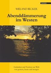 Abenddämmerung im Westen: Gedanken und Notizen zur Welt von gestern, heute und morgen