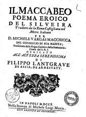 Il Maccabeo poema eroico del Silveira tradotto da la rima Castigliana nel metro italiano per D. Michele Vargas Macciucca ..