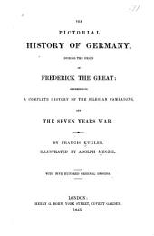 The Pictorial History of Germany: During the Reign of Frederick the Great: Comprehending a Complete History of the Silesian Campaigns, and the Seven Years War