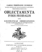 """""""Caroli Ferdinandi Hommelii"""" oblectamenta iuris feodalis sive grammaticae observationes ius rei clientelaris et antiquitates Germanicas varie illustrantes"""