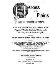 Heroes of the Plains, Or, Lives and Wonderful Adventures of Wild Bill, Buffalo Bill, Kit Carson, Capt. Payne ...: And Other Celebrated Indian Fighters ... Also a Sketch of the Life of Sitting Bull, and His Account of the Custer Massacre, as Related to the Author in Person
