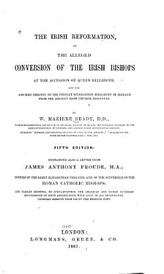 The Irish Reformation  Or  The Alleged Conversion of the Irish Bishops at the Accession of Queen Elizabeth  and the Assumed Descent of the Present Established Hierarchy in Ireland from the Ancient Irish Church  Disproved PDF