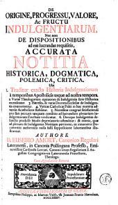 De origine, progressu, valore, ac fructu indulgentiarum,: nec non de dispositionibus ad eas lucrandas requisitis, accurata notitia historica, dogmatica, polemica, critica ...