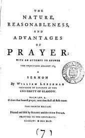 The Nature, Reasonableness, and Advantages of Prayer: With an Attempt to Answer the Objections Against It. A Sermon by William Leechman ...