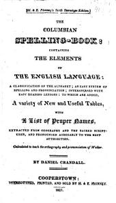 The Columbian Spelling-book: Containing the Elements of the English Language: a Classification of the Alphabet; an Easy System of Spelling and Pronunciation; Interspersed with Easy Reading Lessons; to which are Added, a Variety of New and Useful Tables, with a List of Proper Names ...