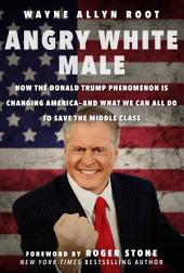 Angry White Male: How the Donald Trump Phenomenon is Changing America and What We Can All Do to Save the Middle Class