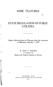 Some Features of State Regulation of Public Utilities: Address Delivered Before the Wisconsin State Bar Association at Milwaukee, September 1, 1909