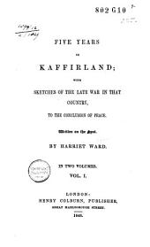 Five Years in Kaffirland: With Sketches of the Late War in that Country, to the Conclusion of Peace, Volume 1