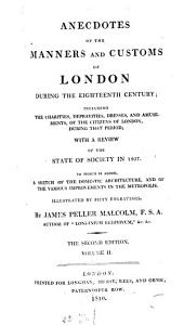 Anecdotes of the Manner and Customs of London During the Eighteenth Century: Including the Charities, Depravities, Dresses, and Amusements, of the Citizens of London, During that Period : with a Review of the State of Society in 1807 ; to which is Added, a Sketch of the Domestic Architecture, and of the Various Improvements in the Metropolis, Volume 2