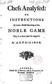 Chess Analysed ; Or, Instructions by which a Perfect Knowledge of this Noble Game May in a Short Time be Acquired