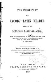 The First Part of Jacobs' Latin Reader: Adapted to Bullions' Latin Grammar; with an Introduction, on the Idioms of the Latin Language; an Improved Vocabulary; and Exercises in Latin Prose Composition, on a New Plan