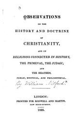 Observations on the History and Doctrine of Christianity: And, as Historically Connected, on the Primeval Religion, on the Judaic and on the Heathen, Public, Mystical, and Philosophical. The Latter Proposed as an Appendix to the Political and Military History of Greece