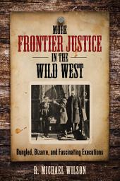 More Frontier Justice in the Wild West: Bungled, Bizarre, and Fascinating Executions