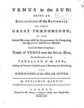Venus in the sun: being an explication of the Rationale of that Great Phænomenon; of the several Methods used by Astronomers for computing the quantity and Phases thereof, etc