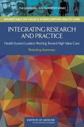 Integrating Research and Practice: Health System Leaders Working Toward High-Value Care: Workshop Summary