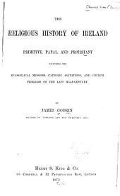 The Religious History of Ireland: Primitive, Papal and Protestant Including the Evangelical Missions, Catholic Agitations, and Church Progress of the Last Half-century