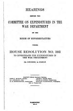 Hearings Before the Committee on Expenditures in the War Department of the House of Representatives Under House Resolution No. 103, to Investigate the Expenditures in the War Department. 62d Congress, 1st Session ...