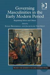 Governing Masculinities in the Early Modern Period: Regulating Selves and Others